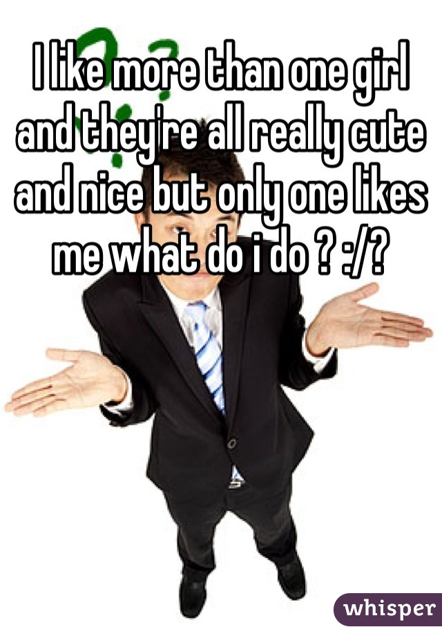 I like more than one girl and they're all really cute and nice but only one likes me what do i do ? :/?