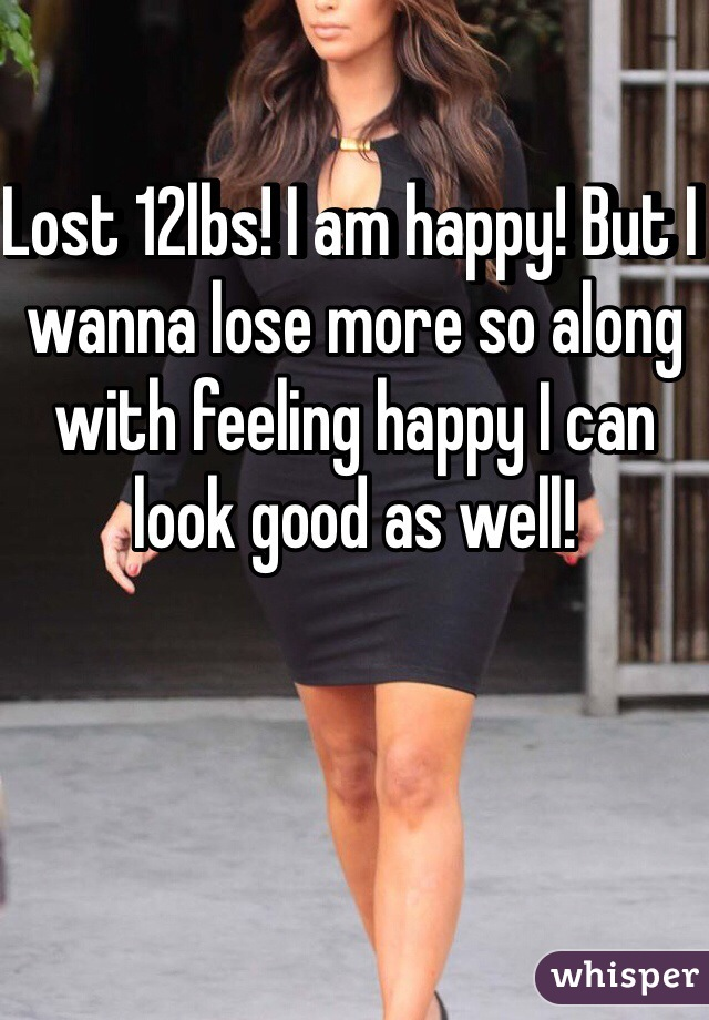 Lost 12lbs! I am happy! But I wanna lose more so along with feeling happy I can look good as well!
