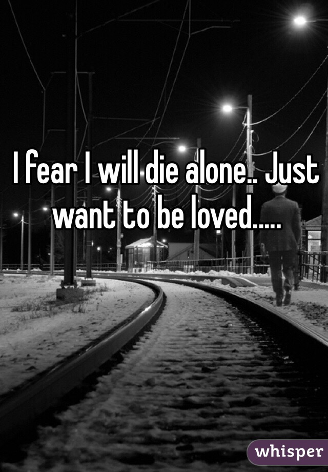 I fear I will die alone.. Just want to be loved.....