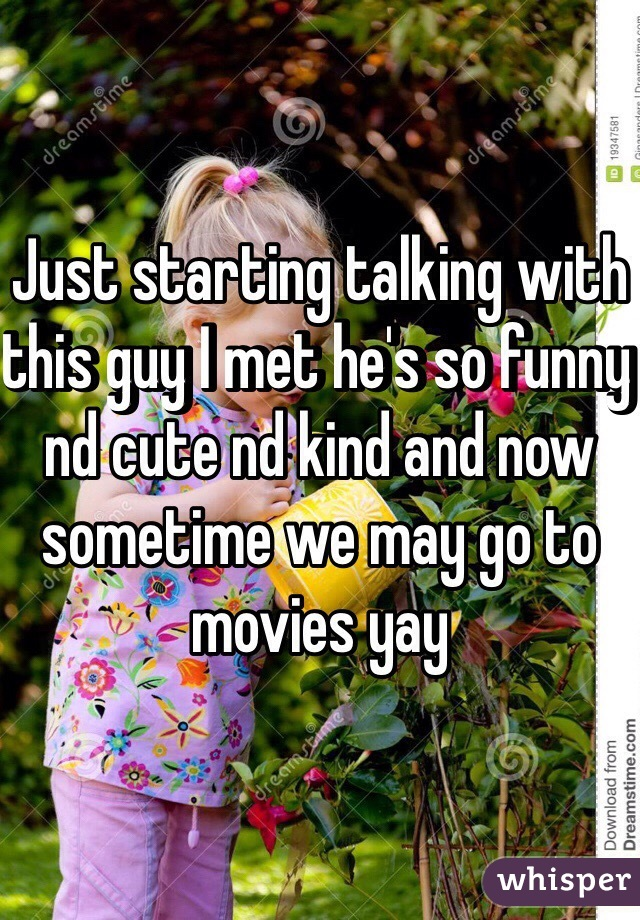 Just starting talking with this guy I met he's so funny nd cute nd kind and now sometime we may go to movies yay