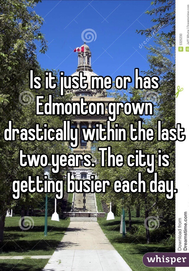 Is it just me or has Edmonton grown drastically within the last two years. The city is getting busier each day.