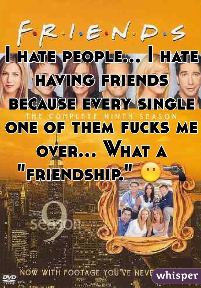 "I hate people... I hate having friends because every single one of them fucks me over... What a ""friendship."" 😶🔫"
