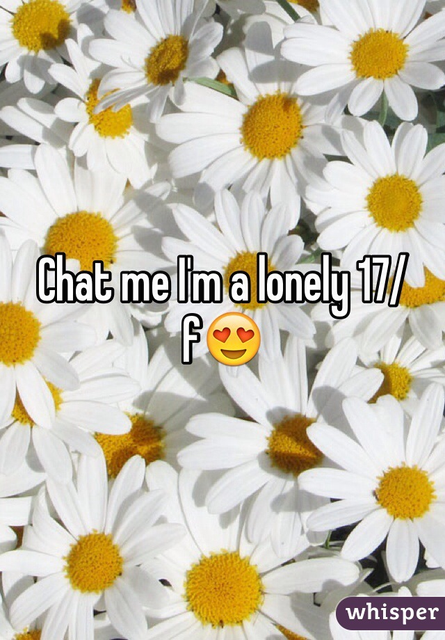 Chat me I'm a lonely 17/f😍
