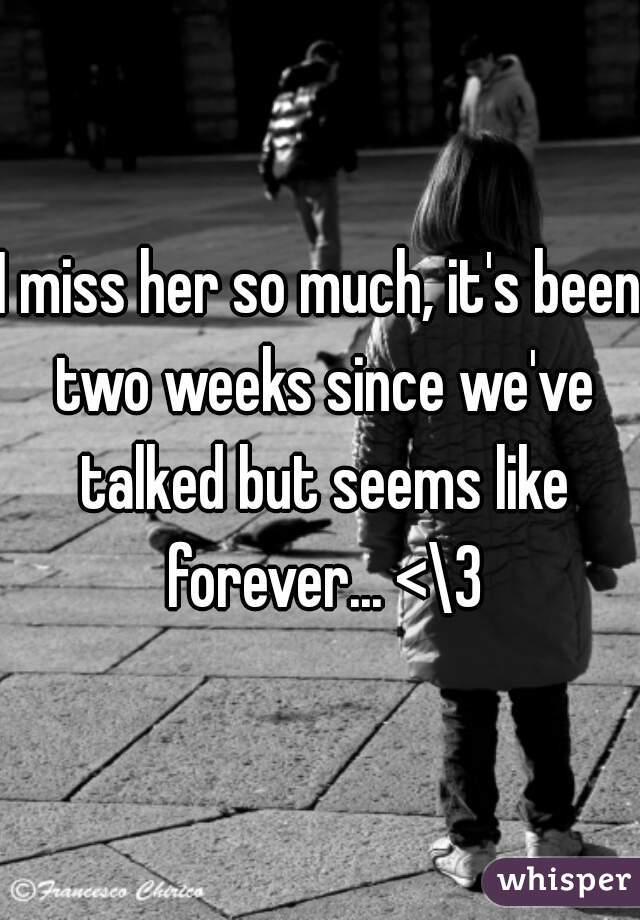 I miss her so much, it's been two weeks since we've talked but seems like forever... <\3