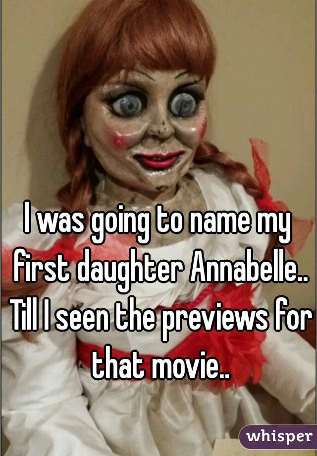 I was going to name my first daughter Annabelle.. Till I seen the previews for that movie..