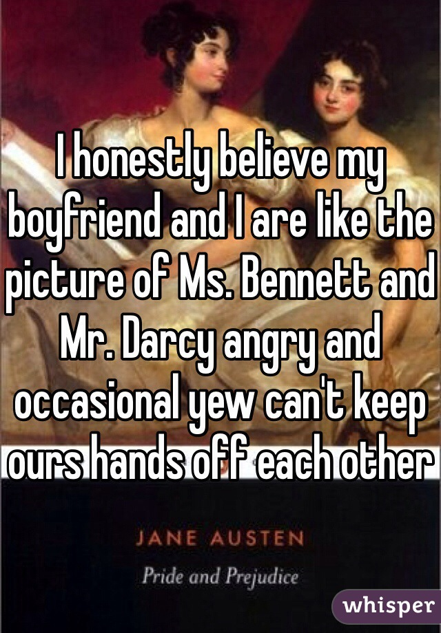 I honestly believe my boyfriend and I are like the picture of Ms. Bennett and Mr. Darcy angry and occasional yew can't keep ours hands off each other