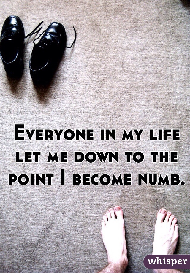 Everyone in my life let me down to the point I become numb.