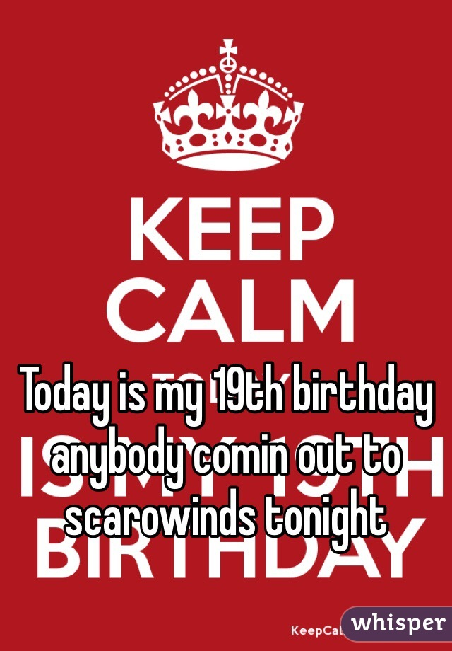 Today is my 19th birthday anybody comin out to scarowinds tonight