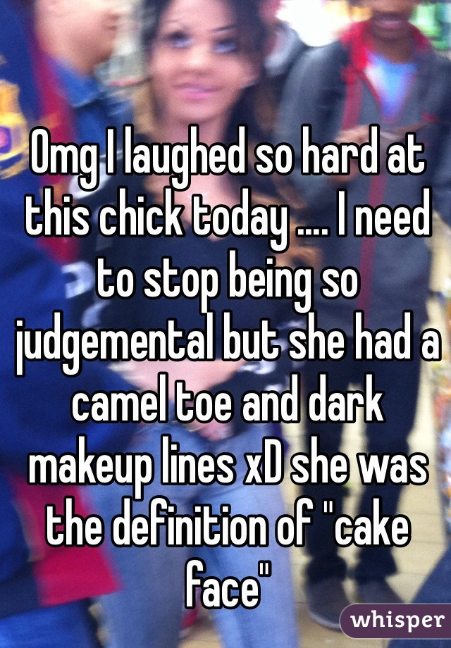 """Omg I laughed so hard at this chick today .... I need to stop being so judgemental but she had a camel toe and dark makeup lines xD she was the definition of """"cake face"""""""