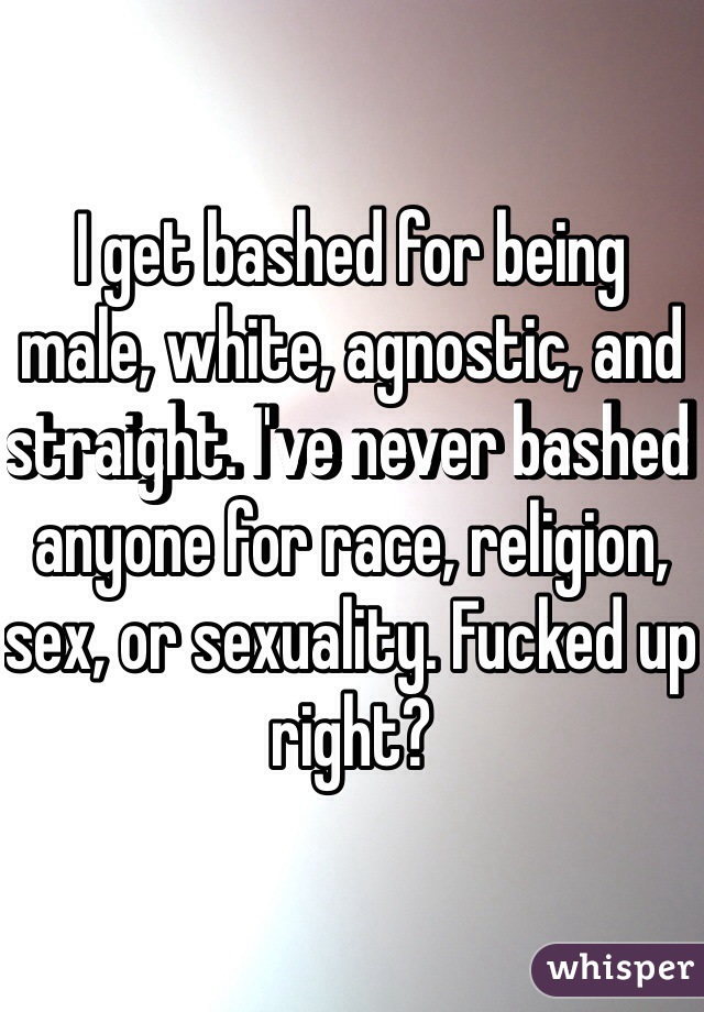 I get bashed for being male, white, agnostic, and straight. I've never bashed anyone for race, religion, sex, or sexuality. Fucked up right?