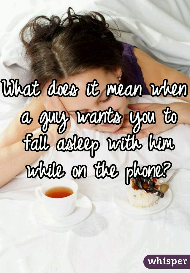 What does it mean when a guy wants you to fall asleep with him while on the phone?