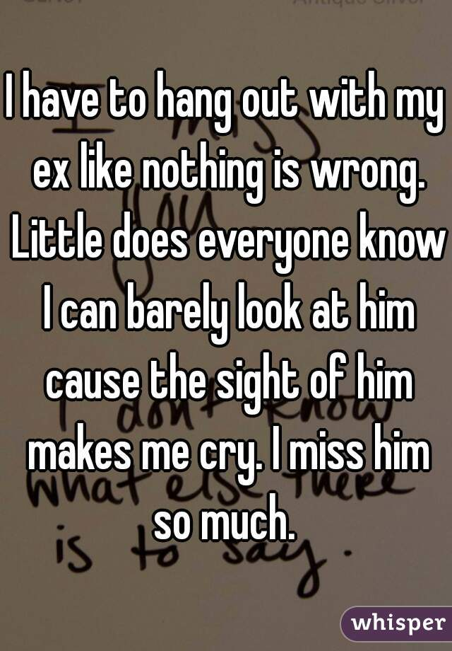 I have to hang out with my ex like nothing is wrong. Little does everyone know I can barely look at him cause the sight of him makes me cry. I miss him so much.