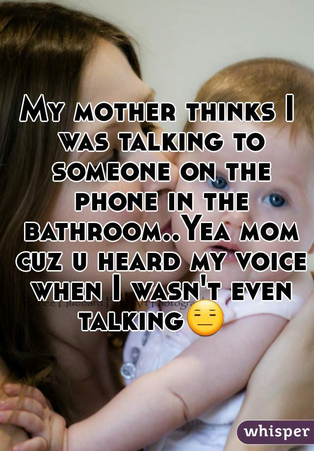 My mother thinks I was talking to someone on the phone in the bathroom..Yea mom cuz u heard my voice when I wasn't even talking😑