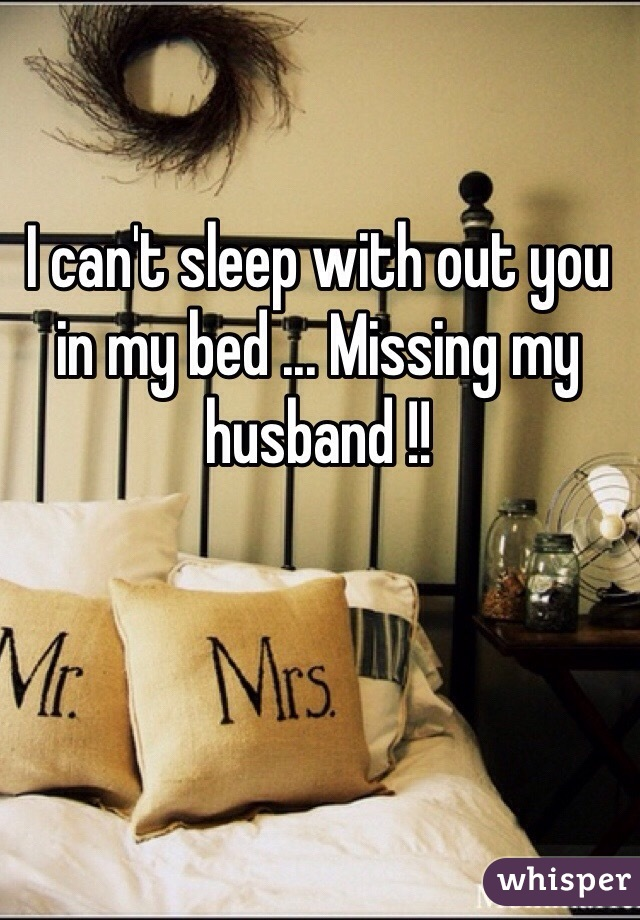I can't sleep with out you in my bed ... Missing my husband !!