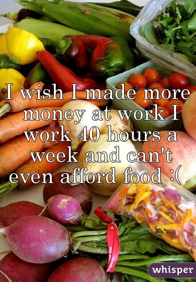 I wish I made more money at work I work 40 hours a week and can't even afford food :(