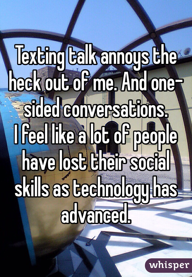 Texting talk annoys the heck out of me. And one-sided conversations. I feel like a lot of people have lost their social skills as technology has advanced.