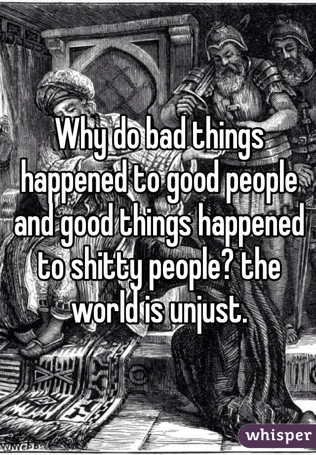 Why do bad things happened to good people and good things happened to shitty people? the world is unjust.
