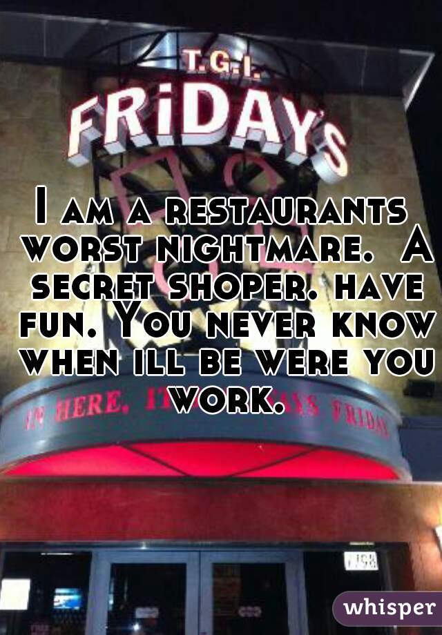 I am a restaurants worst nightmare.  A secret shoper. have fun. You never know when ill be were you work.