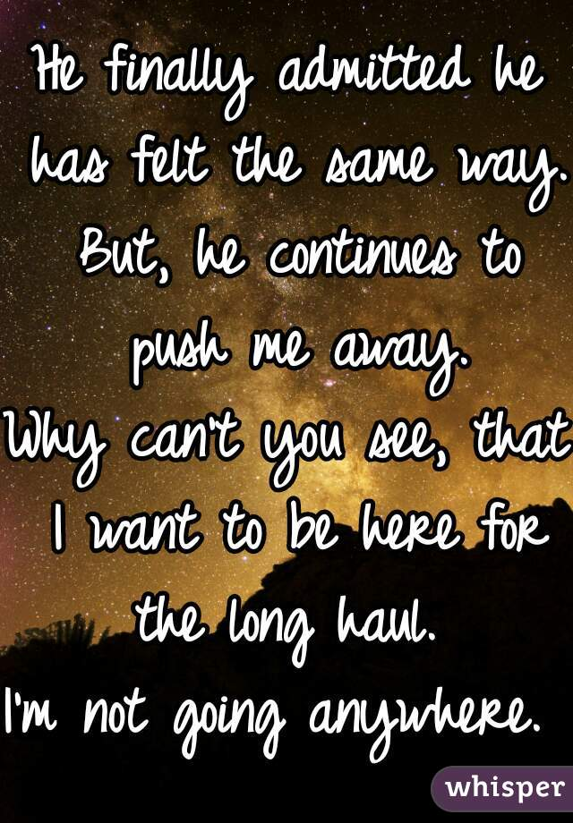 He finally admitted he has felt the same way.  But, he continues to push me away.  Why can't you see, that I want to be here for the long haul.  I'm not going anywhere.