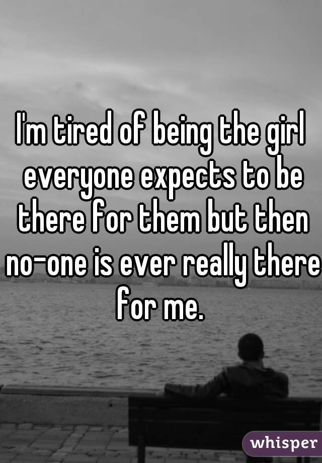 I'm tired of being the girl everyone expects to be there for them but then no-one is ever really there for me.