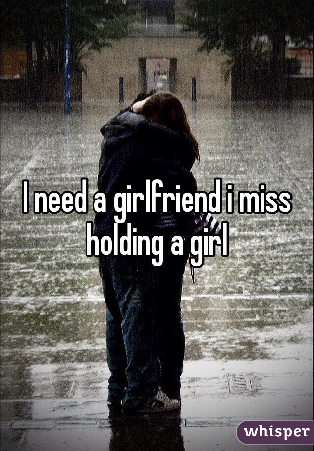 I need a girlfriend i miss holding a girl