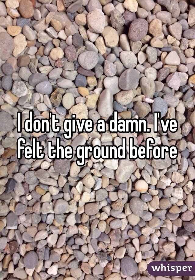 I don't give a damn. I've felt the ground before