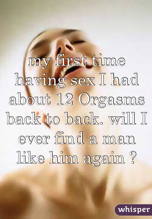my first time having sex I had about 12 Orgasms back to back. will I ever find a man like him again ?