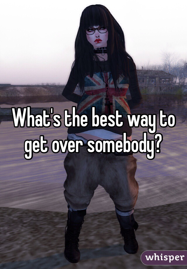 What's the best way to get over somebody?