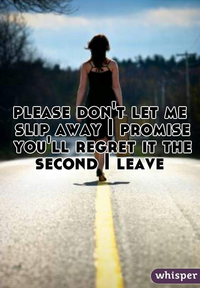 please don't let me slip away I promise you'll regret it the second I leave