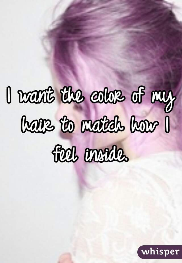 I want the color of my hair to match how I feel inside.