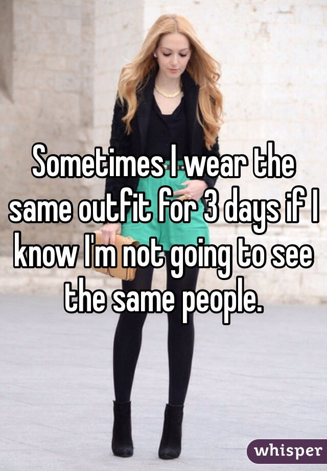 Sometimes I wear the same outfit for 3 days if I know I'm not going to see the same people.