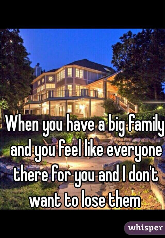When you have a big family and you feel like everyone there for you and I don't want to lose them