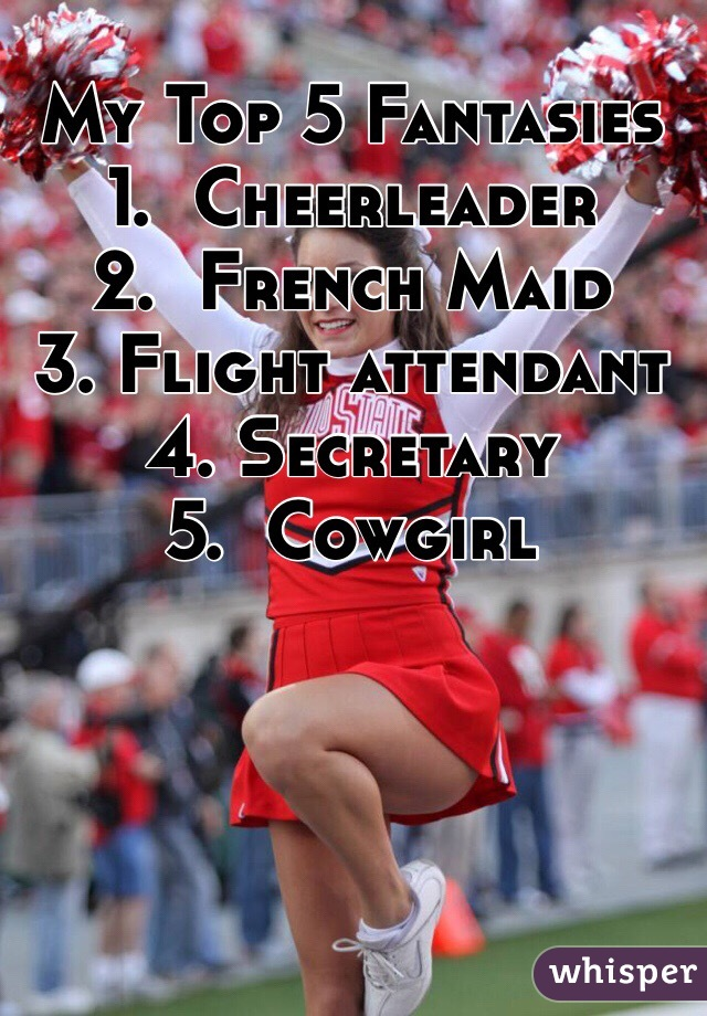 My Top 5 Fantasies 1.  Cheerleader 2.  French Maid 3. Flight attendant  4. Secretary  5.  Cowgirl