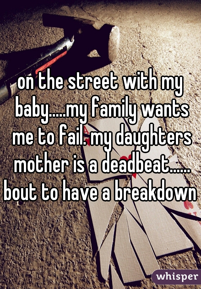 on the street with my baby.....my family wants me to fail. my daughters mother is a deadbeat...... bout to have a breakdown