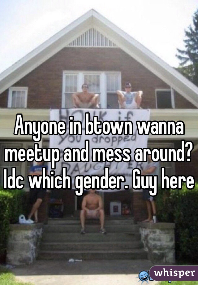 Anyone in btown wanna meetup and mess around? Idc which gender. Guy here