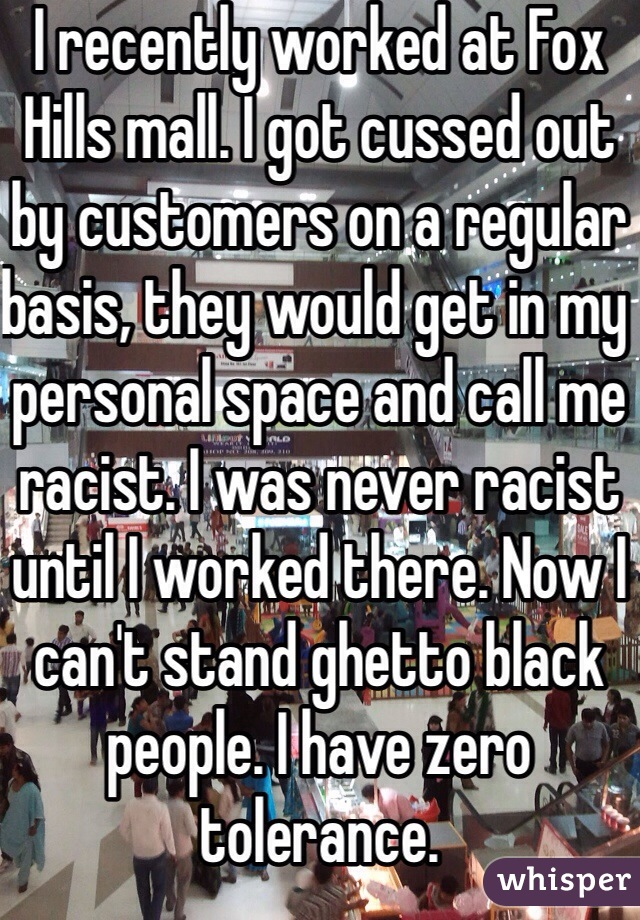 I recently worked at Fox Hills mall. I got cussed out by customers on a regular basis, they would get in my personal space and call me racist. I was never racist until I worked there. Now I can't stand ghetto black people. I have zero tolerance.