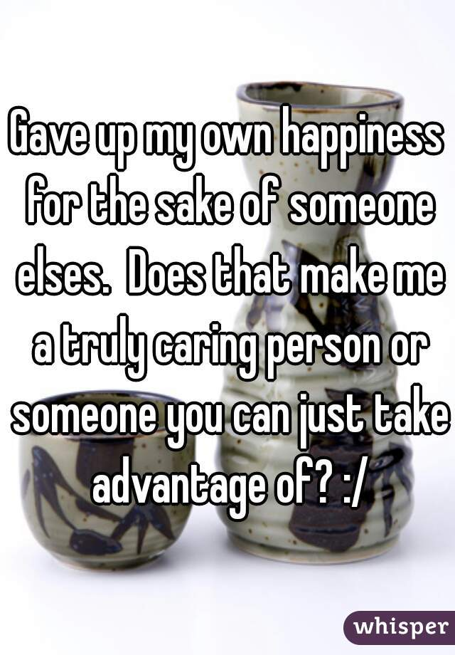 Gave up my own happiness for the sake of someone elses.  Does that make me a truly caring person or someone you can just take advantage of? :/