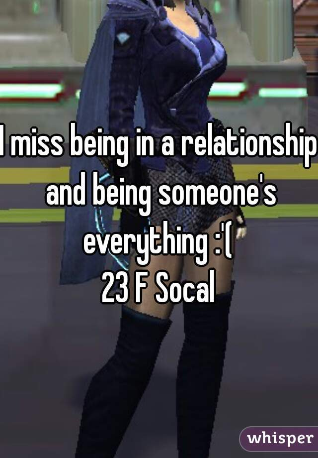 I miss being in a relationship and being someone's everything :'(  23 F Socal