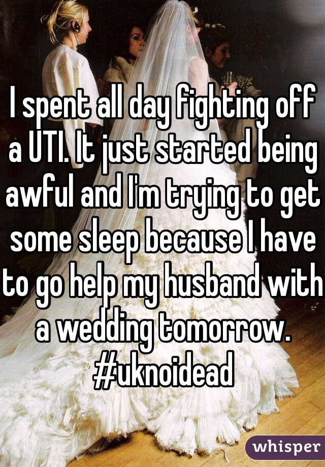 I spent all day fighting off a UTI. It just started being awful and I'm trying to get some sleep because I have to go help my husband with a wedding tomorrow. #uknoidead