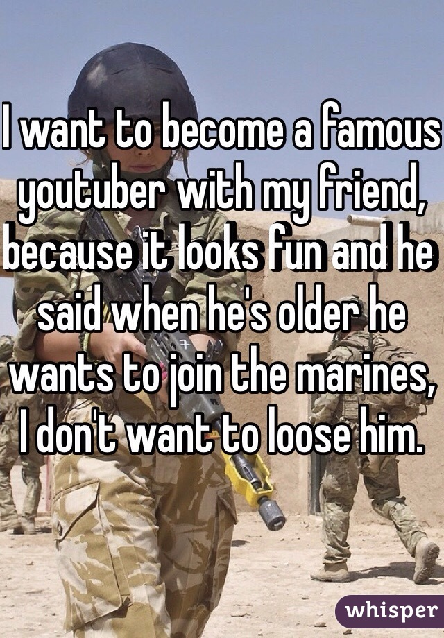 I want to become a famous youtuber with my friend, because it looks fun and he said when he's older he wants to join the marines, I don't want to loose him.