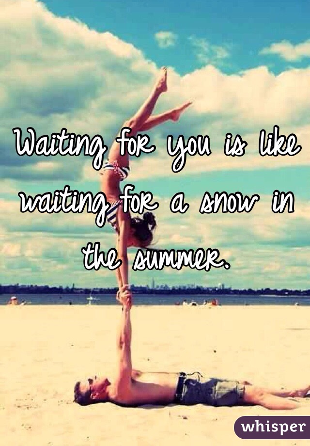 Waiting for you is like waiting for a snow in the summer.