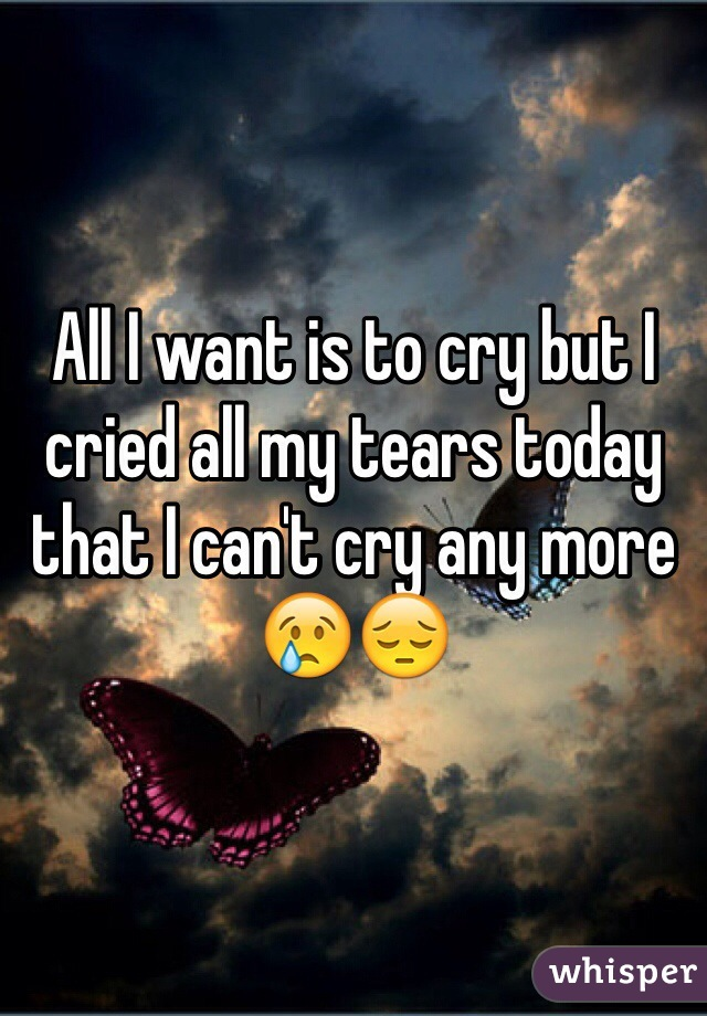 All I want is to cry but I cried all my tears today that I can't cry any more 😢😔