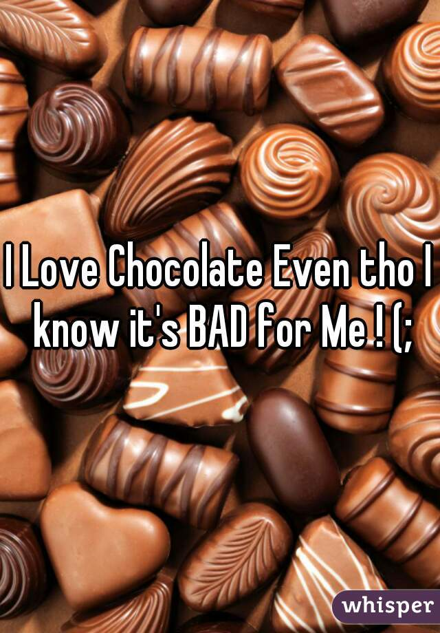 I Love Chocolate Even tho I know it's BAD for Me ! (;