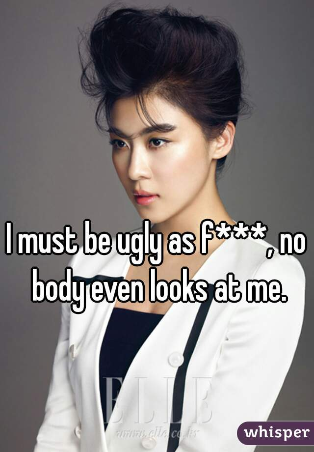 I must be ugly as f***, no body even looks at me.