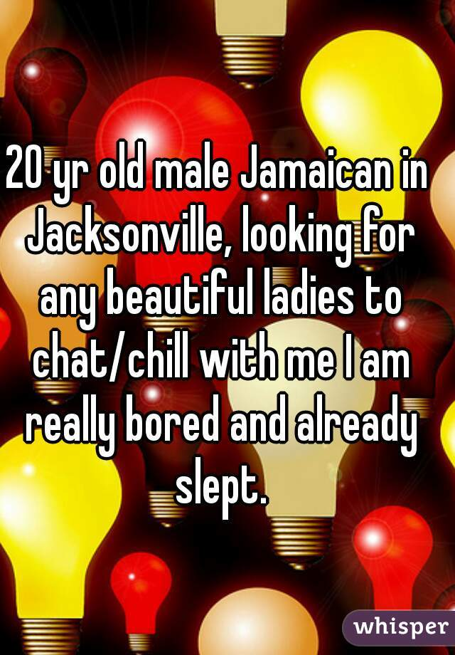 20 yr old male Jamaican in Jacksonville, looking for any beautiful ladies to chat/chill with me I am really bored and already slept.