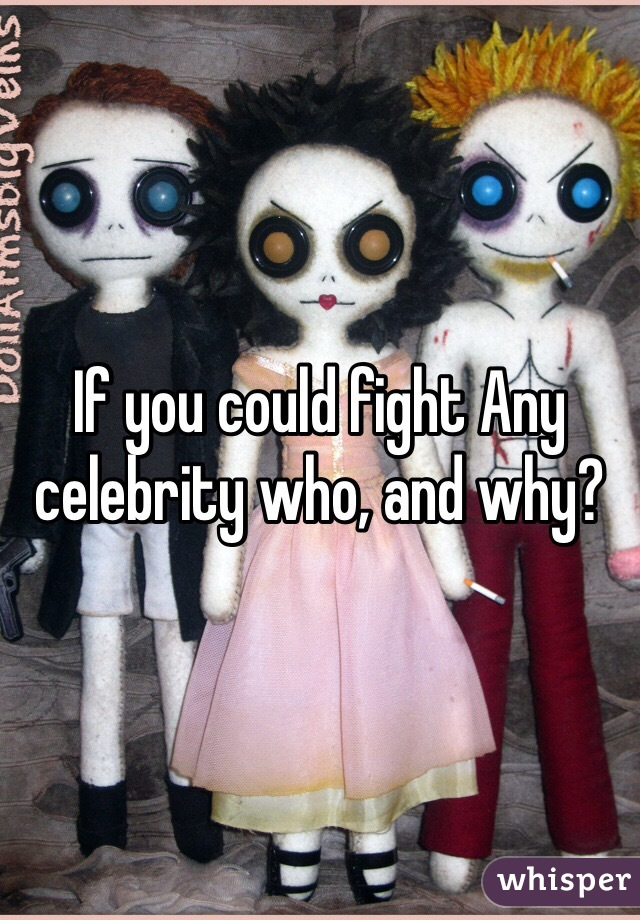 If you could fight Any celebrity who, and why?