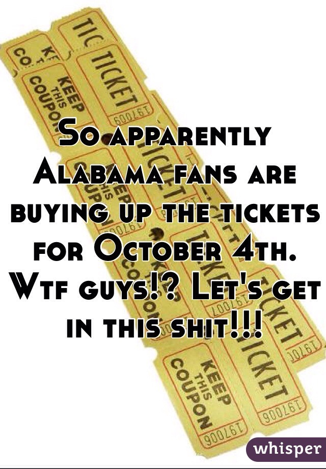 So apparently Alabama fans are buying up the tickets for October 4th. Wtf guys!? Let's get in this shit!!!