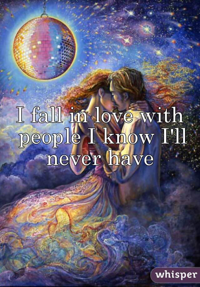 I fall in love with people I know I'll never have