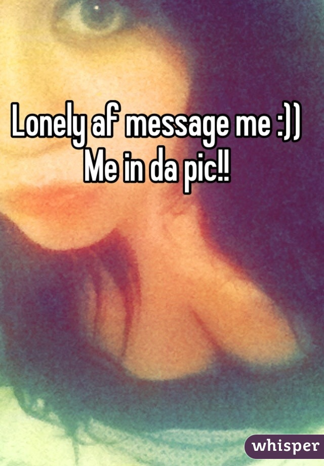 Lonely af message me :)) Me in da pic!!