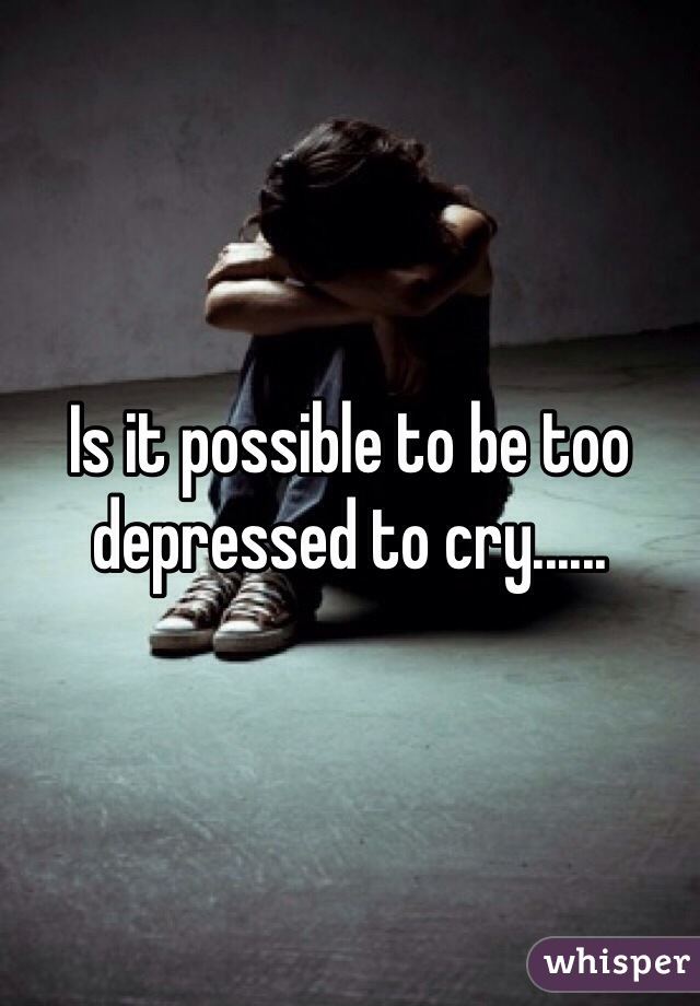 Is it possible to be too depressed to cry......